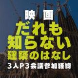 だれも知らない建築のはなし(ドキュメンタリー映画)の内容と出演日本人建築家3人のP3会議参加経緯を調査